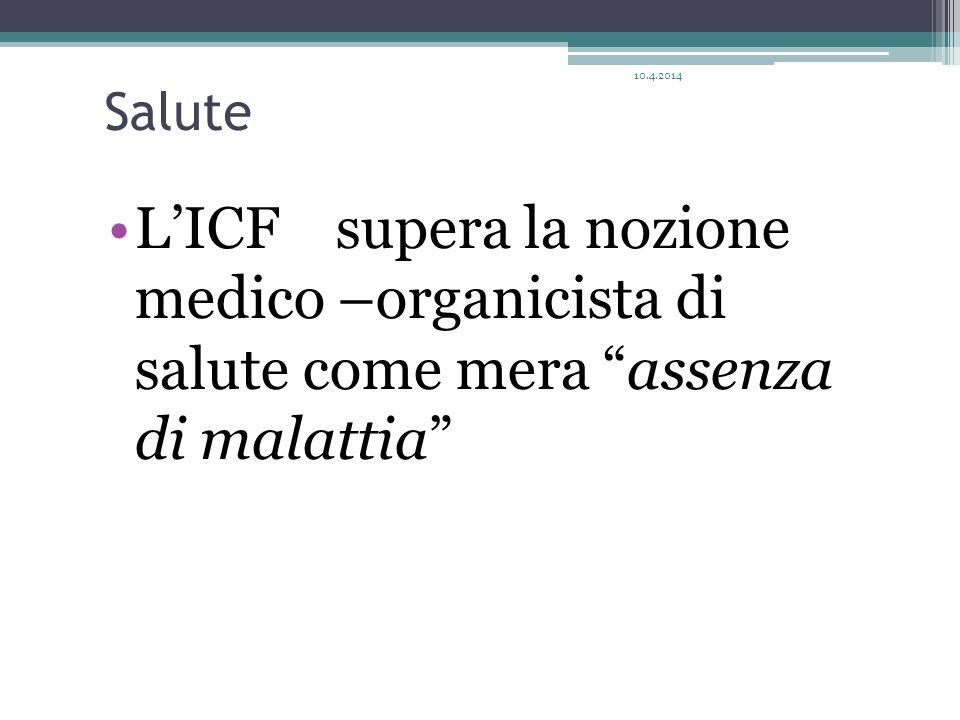 Salute L'ICF supera la nozione medico –organicista di salute come mera assenza di malattia 10.4.2014