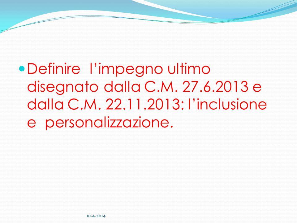 Definire l'impegno ultimo disegnato dalla C.M. 27.6.2013 e dalla C.M. 22.11.2013: l'inclusione e personalizzazione. 10.4.2014