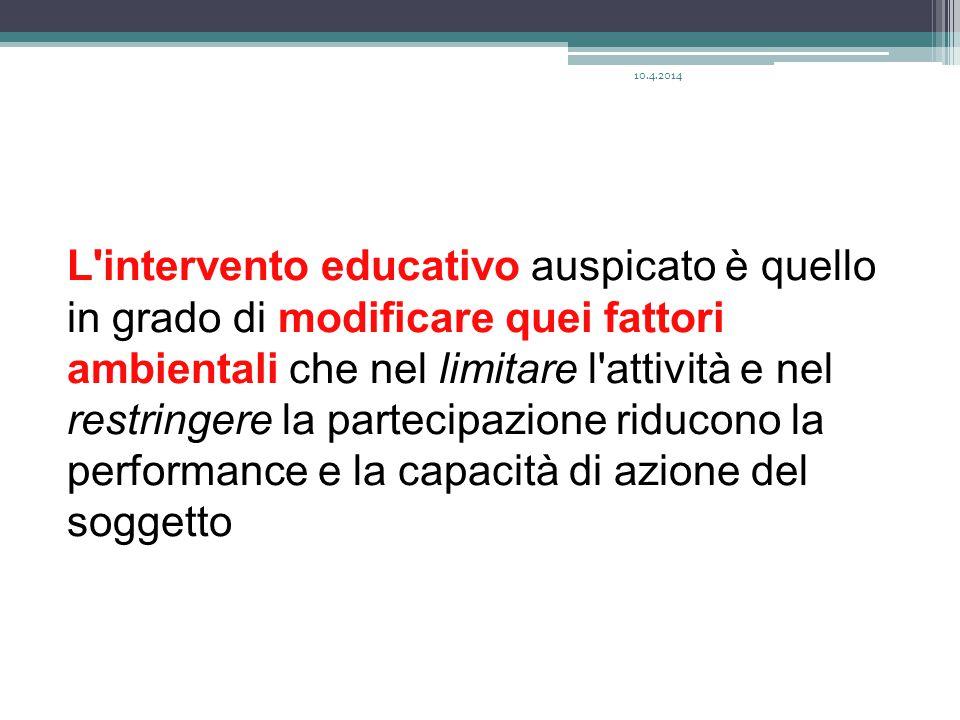L intervento educativo auspicato è quello in grado di modificare quei fattori ambientali che nel limitare l attività e nel restringere la partecipazione riducono la performance e la capacità di azione del soggetto 10.4.2014
