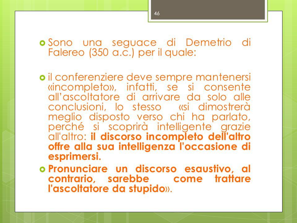  Sono una seguace di Demetrio di Falereo (350 a.c.) per il quale:  il conferenziere deve sempre mantenersi «incompleto», infatti, se si consente all'ascoltatore di arrivare da solo alle conclusioni, lo stesso «si dimostrerà meglio disposto verso chi ha parlato, perché si scoprirà intelligente grazie all altro: il discorso incompleto dell altro offre alla sua intelligenza l occasione di esprimersi.
