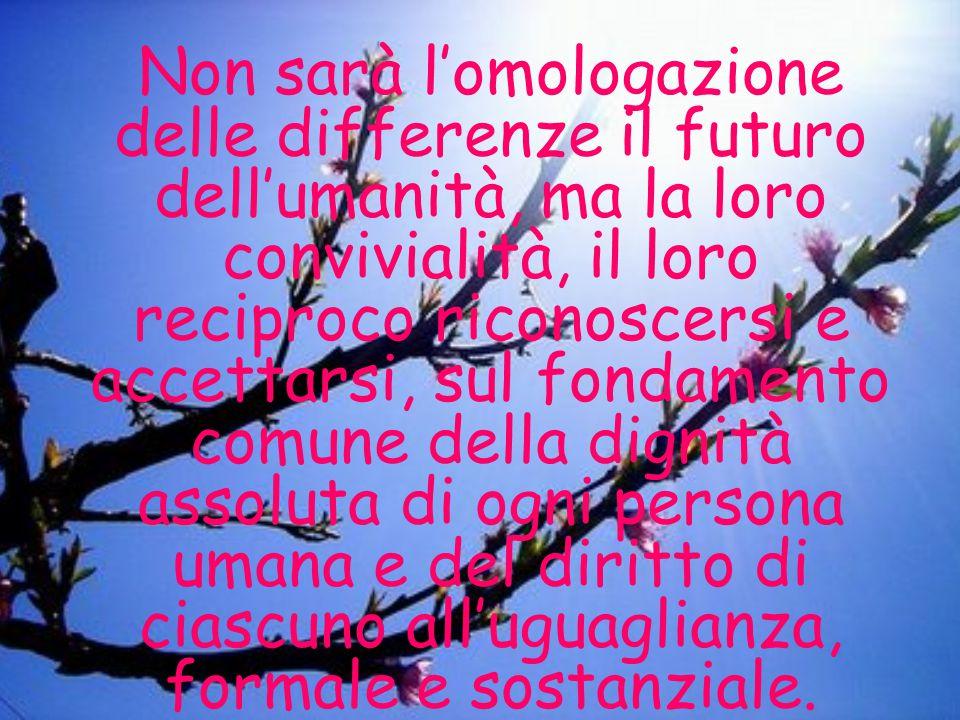 Non sarà l'omologazione delle differenze il futuro dell'umanità, ma la loro convivialità, il loro reciproco riconoscersi e accettarsi, sul fondamento