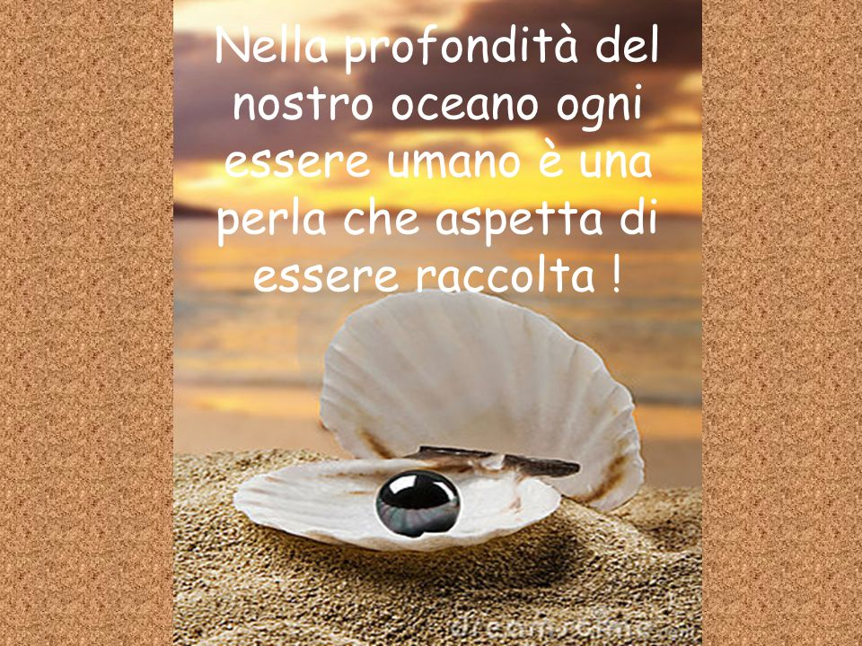 Nella profondità del nostro oceano ogni essere umano è una perla che aspetta di essere raccolta !