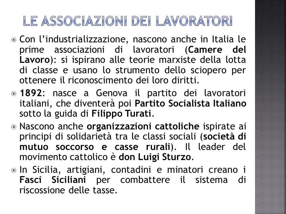  Con l'industrializzazione, nascono anche in Italia le prime associazioni di lavoratori (Camere del Lavoro): si ispirano alle teorie marxiste della l