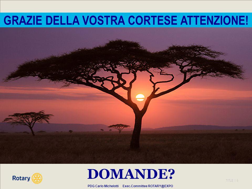 TITLE | 6 GRAZIE DELLA VOSTRA CORTESE ATTENZIONE! PDG Carlo Michelotti Exec.Committee ROTARY@EXPO DOMANDE?
