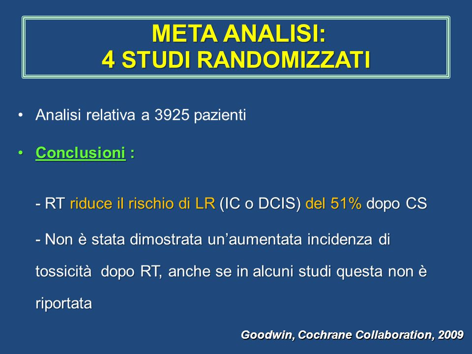 Analisi relativa a 3925 pazienti Conclusioni :Conclusioni : - RT riduce il rischio di LR (IC o DCIS) del 51% dopo CS - Non è stata dimostrata un'aumentata incidenza di tossicità dopo RT, anche se in alcuni studi questa non è riportata - Non è stata dimostrata un'aumentata incidenza di tossicità dopo RT, anche se in alcuni studi questa non è riportata Goodwin, Cochrane Collaboration, 2009 META ANALISI: 4 STUDI RANDOMIZZATI