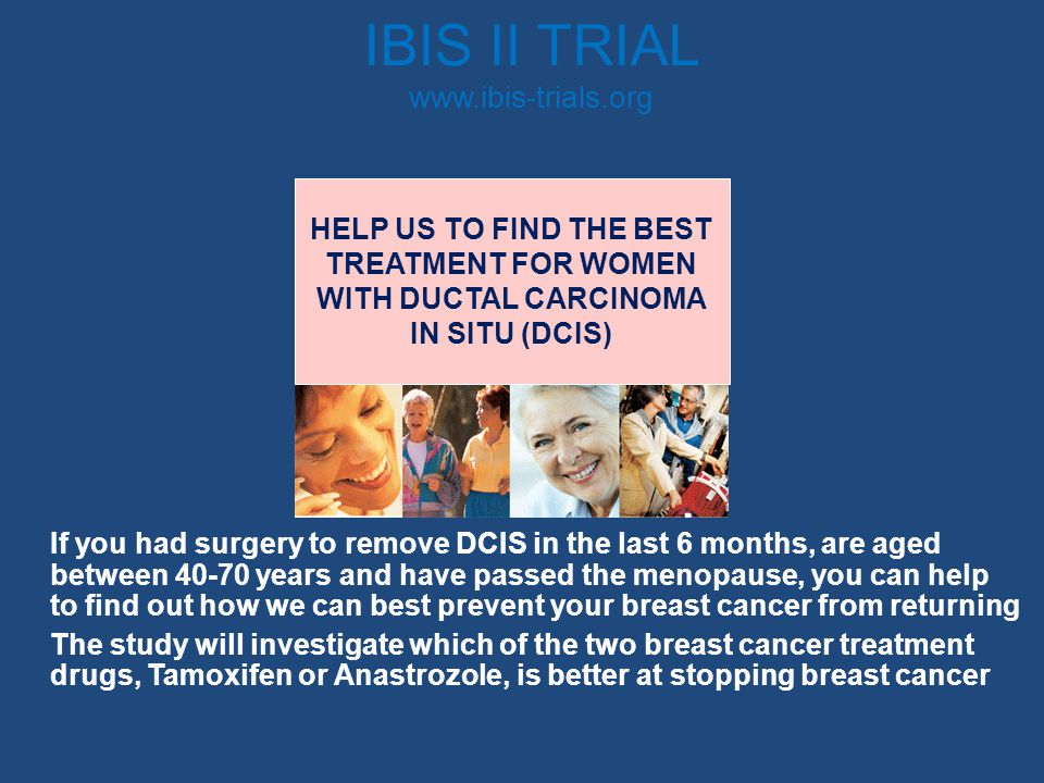 IBIS II TRIAL www.ibis-trials.org If you had surgery to remove DCIS in the last 6 months, are aged between 40-70 years and have passed the menopause,