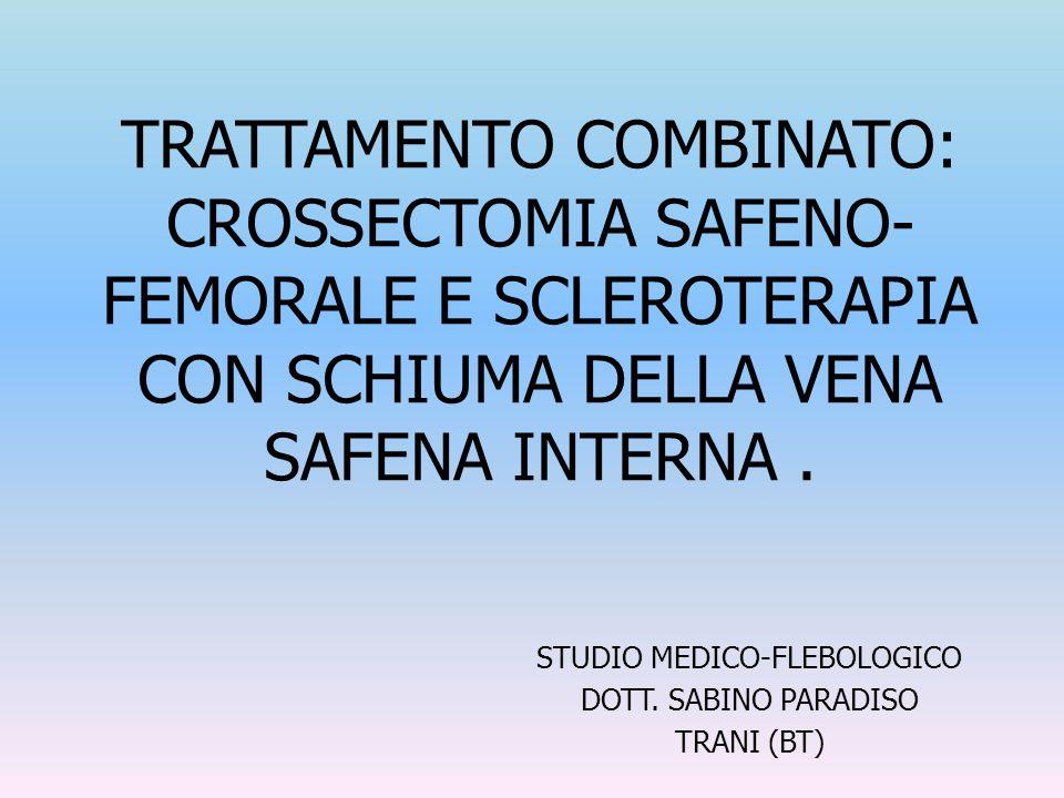TRATTAMENTO COMBINATO: CROSSECTOMIA SAFENO- FEMORALE E SCLEROTERAPIA CON SCHIUMA DELLA VENA SAFENA INTERNA. STUDIO MEDICO-FLEBOLOGICO DOTT. SABINO PAR