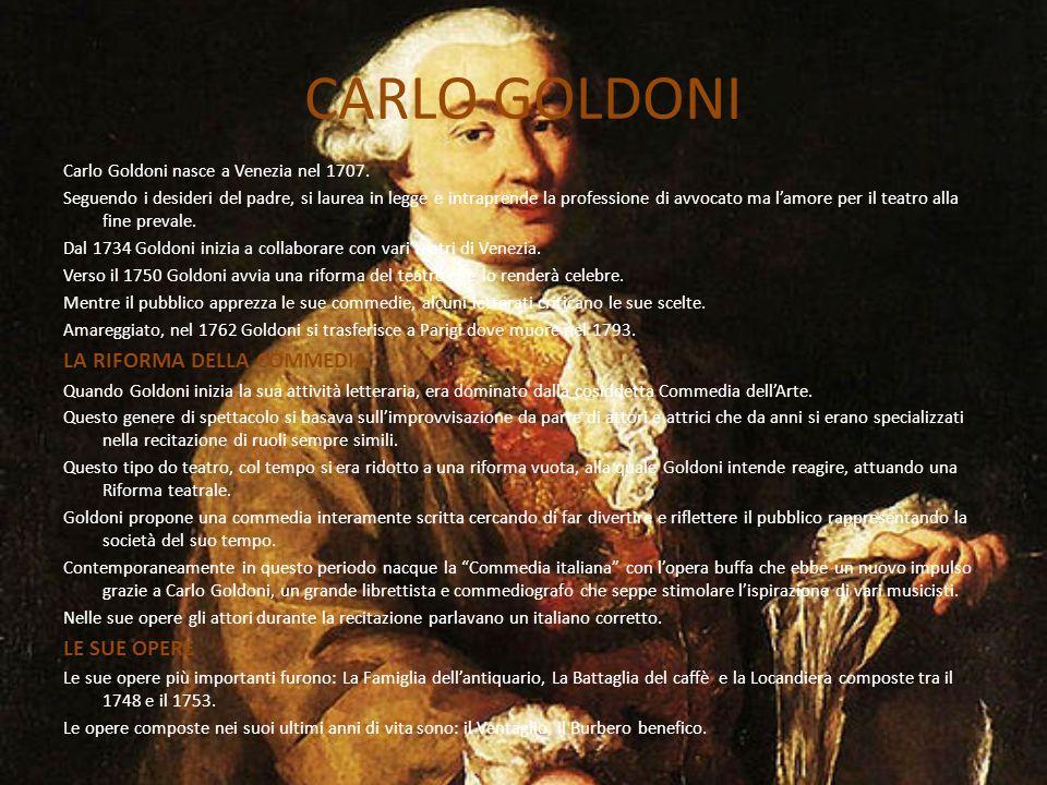 CARLO GOLDONI Carlo Goldoni nasce a Venezia nel 1707. Seguendo i desideri del padre, si laurea in legge e intraprende la professione di avvocato ma l'
