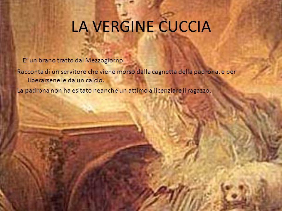 LA VERGINE CUCCIA E' un brano tratto dal Mezzogiorno. Racconta di un servitore che viene morso dalla cagnetta della padrona, e per liberarsene le da'u