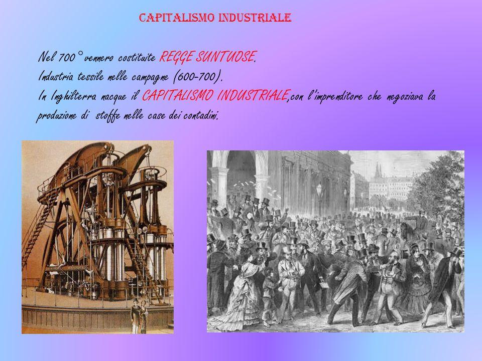 Nel 700° vennero costituite REGGE SUNTUOSE. Industria tessile nelle campagne (600-700). In Inghilterra nacque il CAPITALISMO INDUSTRIALE,con l'imprend