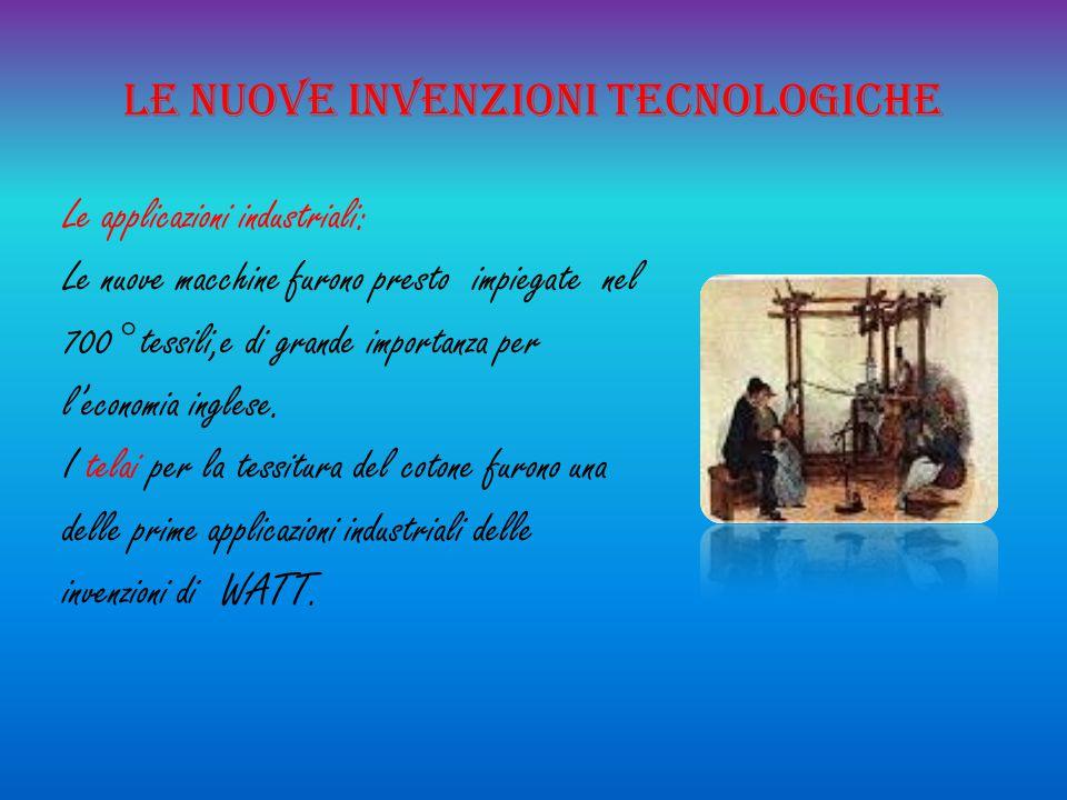 Le nuove invenzioni tecnologiche Le applicazioni industriali: Le nuove macchine furono presto impiegate nel 700° tessili,e di grande importanza per l'
