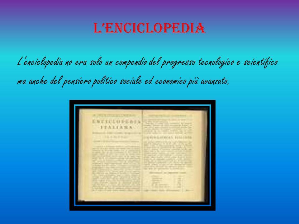 L'enciclopedia L'enciclopedia no era solo un compendio del progresso tecnologico e scientifico ma anche del pensiero politico sociale ed economico più