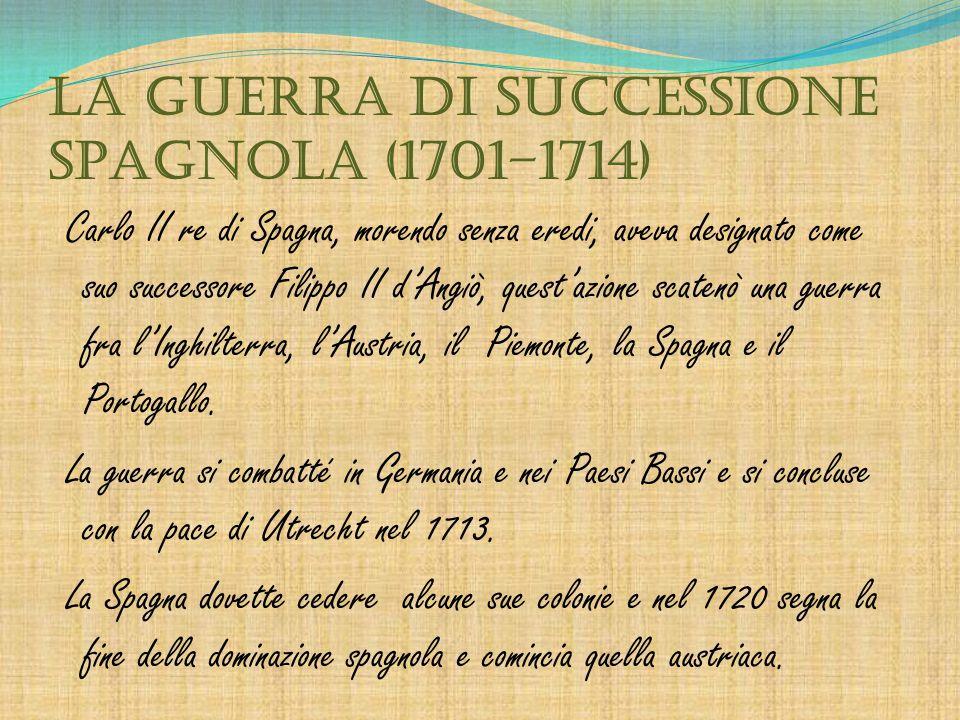 LA GUERRA DI SUCCESSIONE SPAGNOLA (1701–1714) Carlo II re di Spagna, morendo senza eredi, aveva designato come suo successore Filippo II d'Angiò, ques