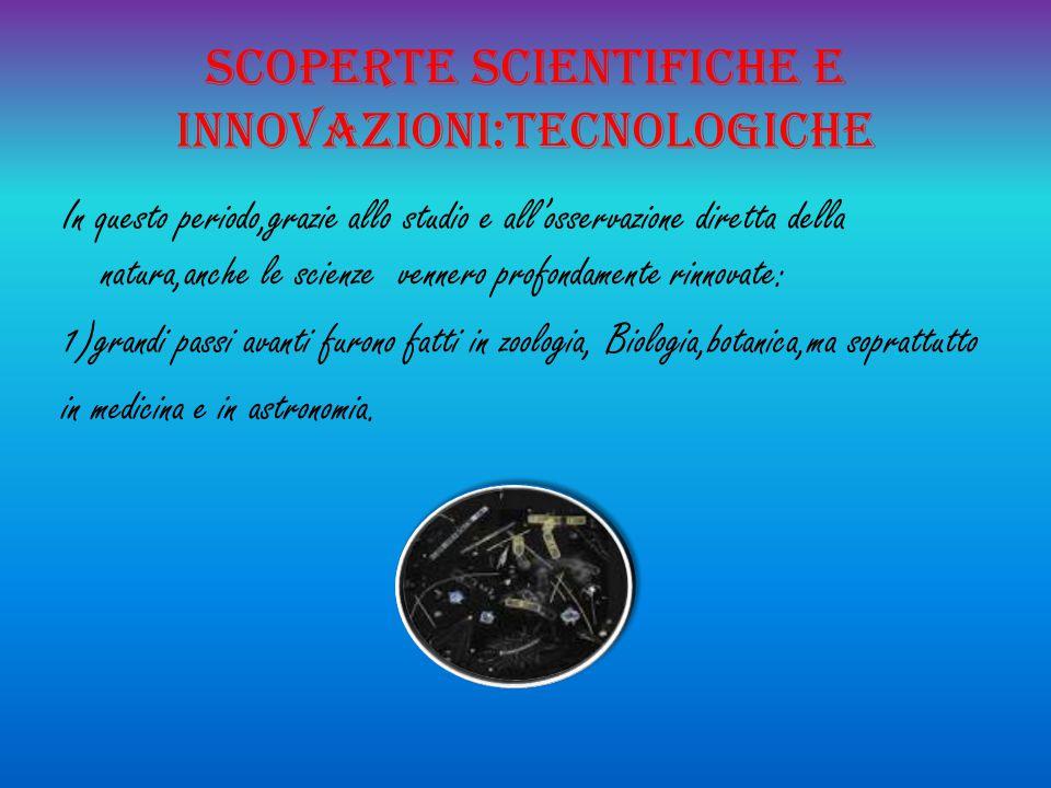 Scoperte scientifiche e innovazioni:tecnologiche In questo periodo,grazie allo studio e all'osservazione diretta della natura,anche le scienze vennero