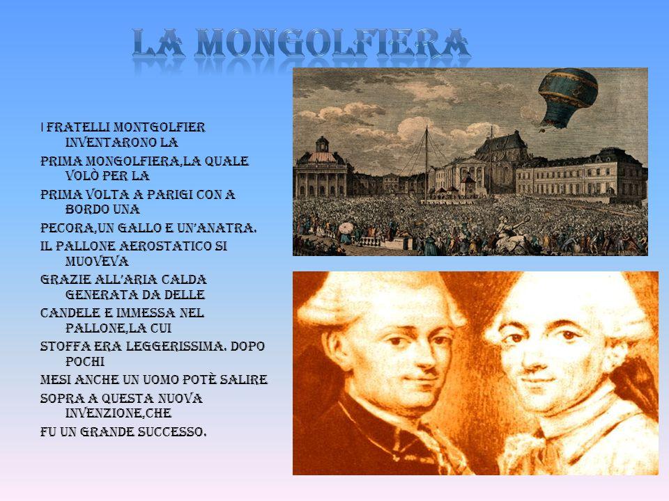 I fratelli Montgolfier inventarono la prima mongolfiera,la quale volò per la prima volta a Parigi con a bordo una pecora,un gallo e un'anatra. Il pall