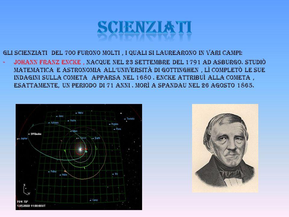Gli scienziati del 700 furono molti, i quali si laurearono in vari campi: -Johann Franz Encke, nacque nel 23 settembre del 1791 ad Asburgo. Studiò mat