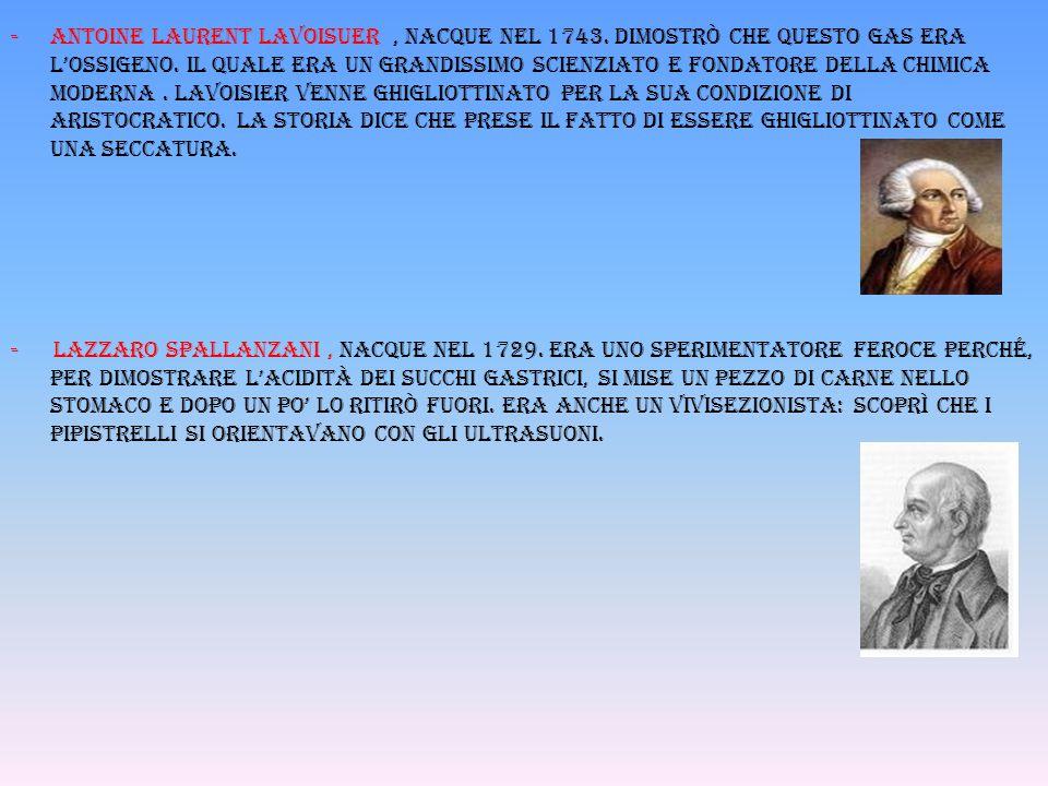-Antoine laurent lavoisuer, nacque nel 1743. dimostrò che questo gas era l'ossigeno. Il quale era un grandissimo scienziato e fondatore della chimica