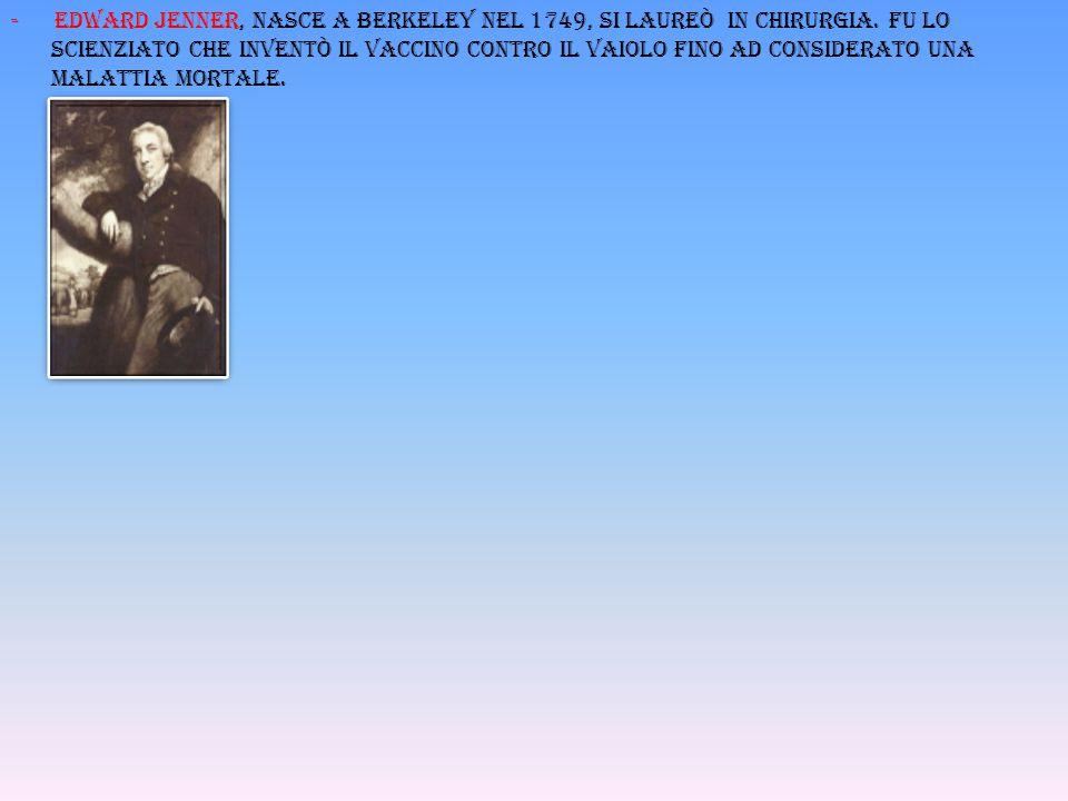 - Edward jenner, nasce a berkeley nel 1749, si laureò in chirurgia. fu lo scienziato che inventò il vaccino contro il vaiolo fino ad considerato una m