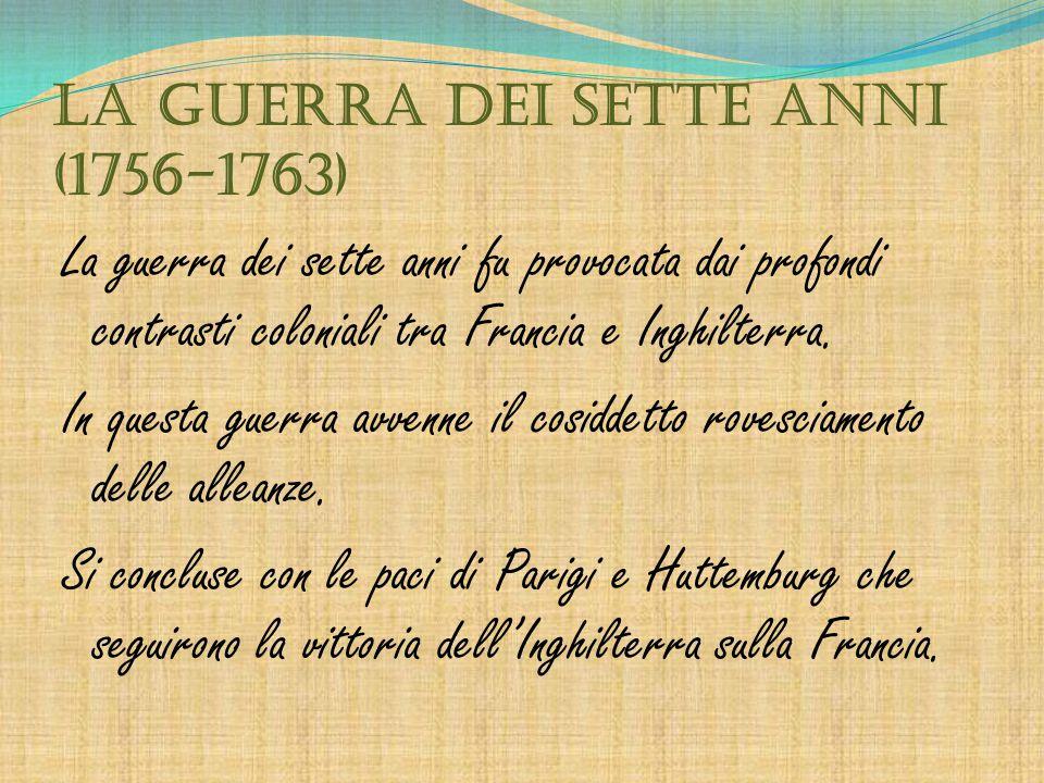 La guerra dei sette anni (1756-1763) La guerra dei sette anni fu provocata dai profondi contrasti coloniali tra Francia e Inghilterra. In questa guerr