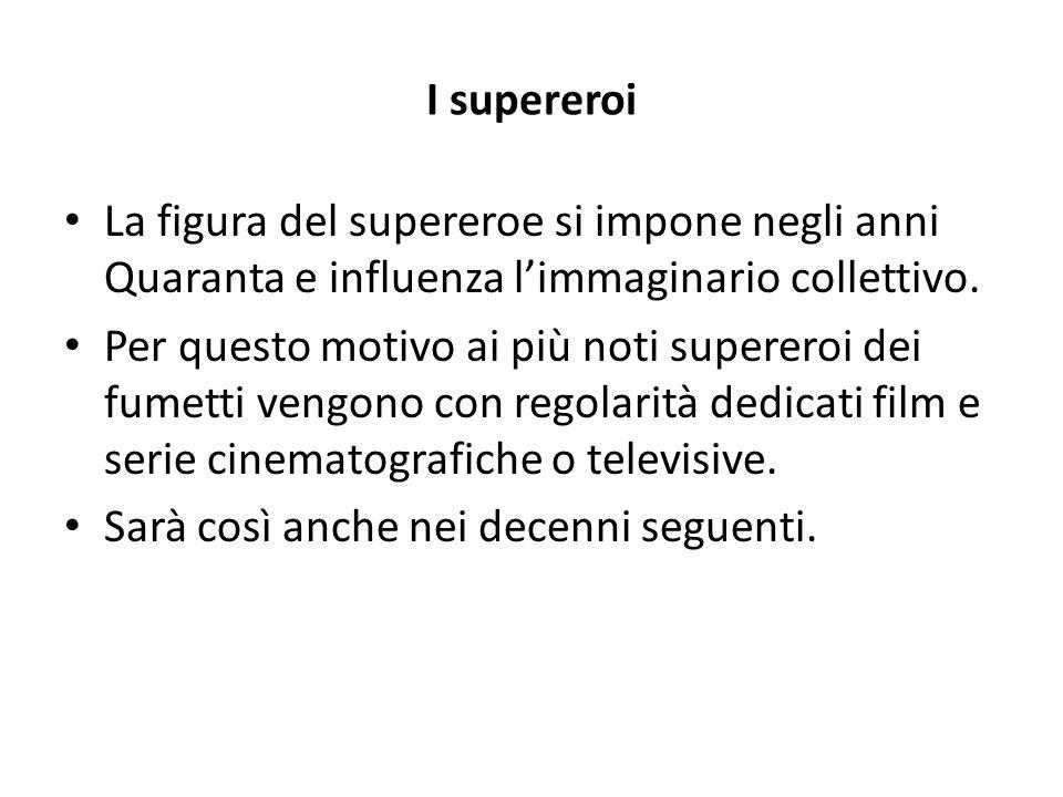 I supereroi La figura del supereroe si impone negli anni Quaranta e influenza l'immaginario collettivo. Per questo motivo ai più noti supereroi dei fu
