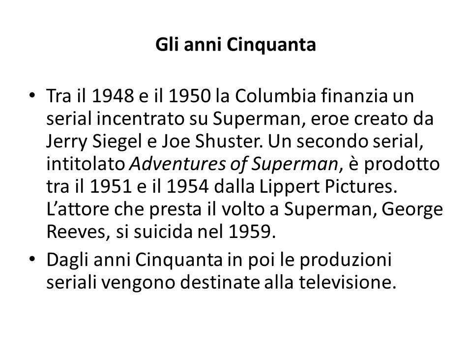 Gli anni Cinquanta Tra il 1948 e il 1950 la Columbia finanzia un serial incentrato su Superman, eroe creato da Jerry Siegel e Joe Shuster. Un secondo