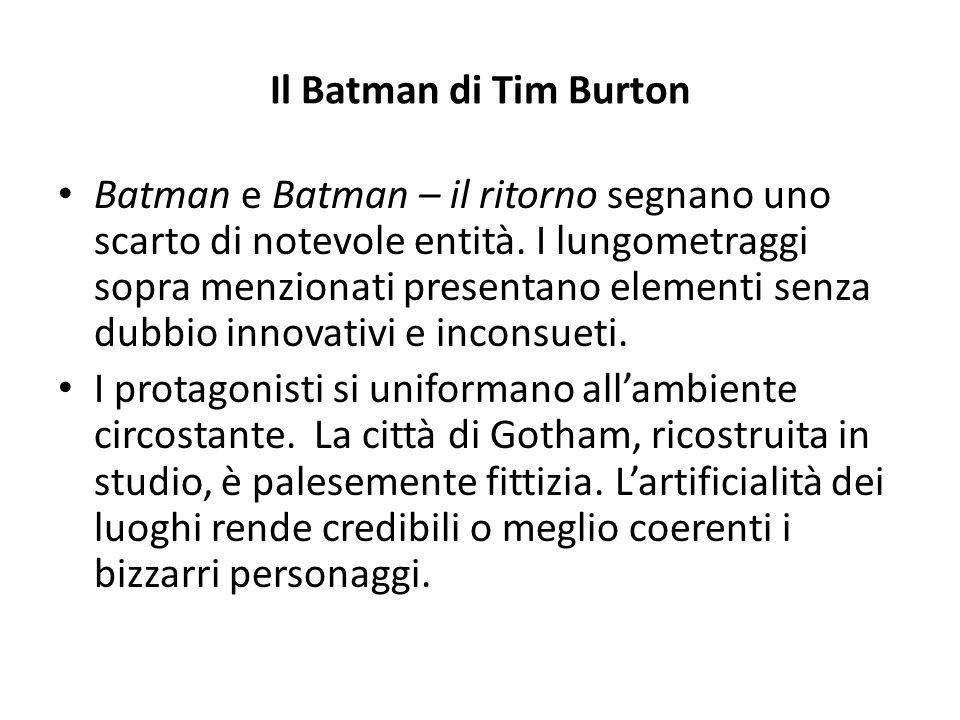 Il Batman di Tim Burton Batman e Batman – il ritorno segnano uno scarto di notevole entità. I lungometraggi sopra menzionati presentano elementi senza