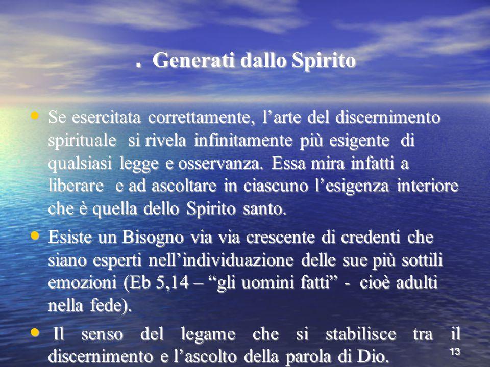13. Generati dallo Spirito Se esercitata correttamente, l'arte del discernimento spirituale si rivela infinitamente più esigente di qualsiasi legge e