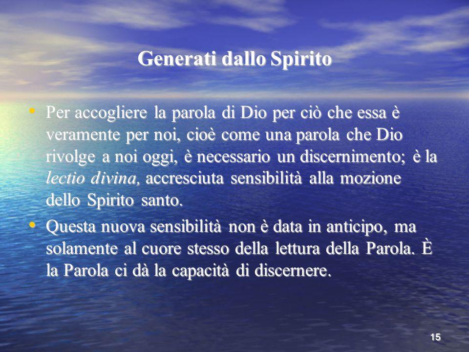 15 Generati dallo Spirito Per accogliere la parola di Dio per ciò che essa è veramente per noi, cioè come una parola che Dio rivolge a noi oggi, è nec
