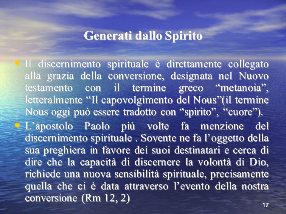 17 Generati dallo Spirito Il discernimento spirituale è direttamente collegato alla grazia della conversione, designata nel Nuovo testamento con il te