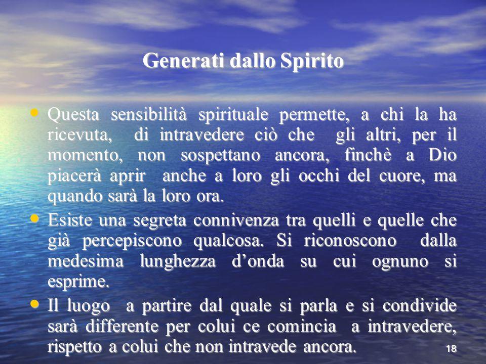 18 Generati dallo Spirito Questa sensibilità spirituale permette, a chi la ha ricevuta, di intravedere ciò che gli altri, per il momento, non sospetta