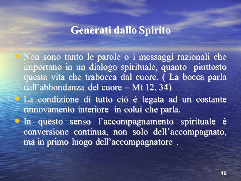 19 Generati dallo Spirito Non sono tanto le parole o i messaggi razionali che importano in un dialogo spirituale, quanto piuttosto questa vita che tra