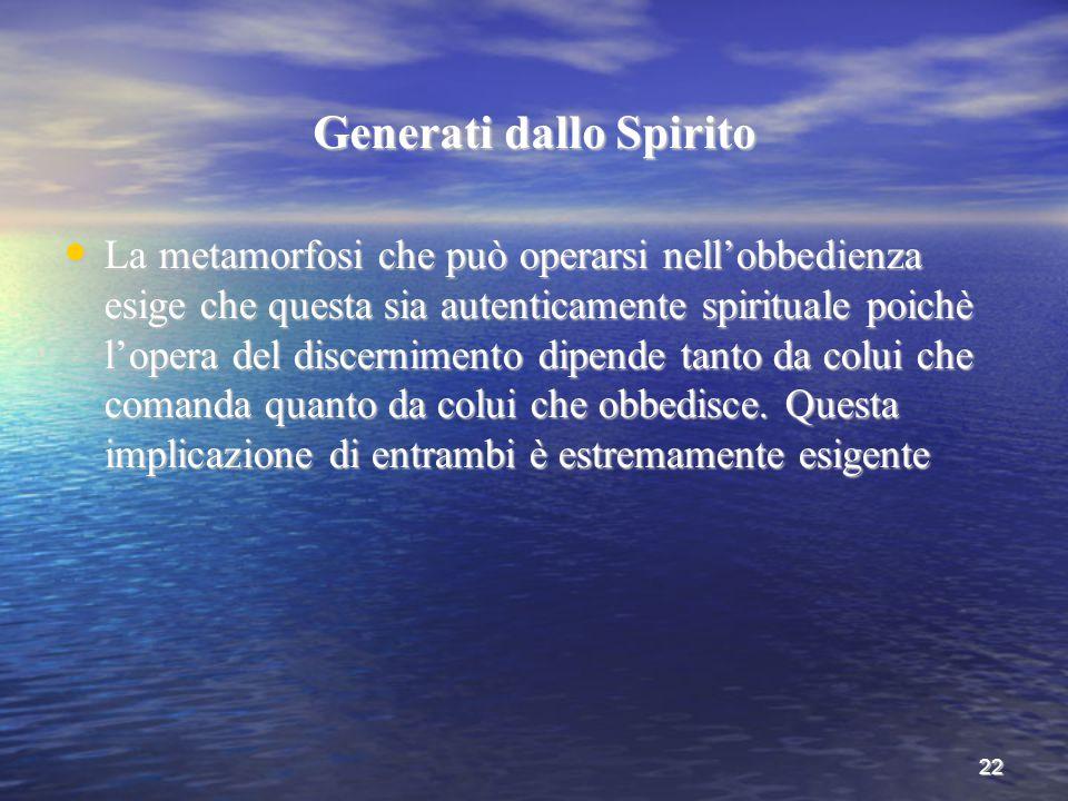 22 Generati dallo Spirito La metamorfosi che può operarsi nell'obbedienza esige che questa sia autenticamente spirituale poichè l'opera del discernime