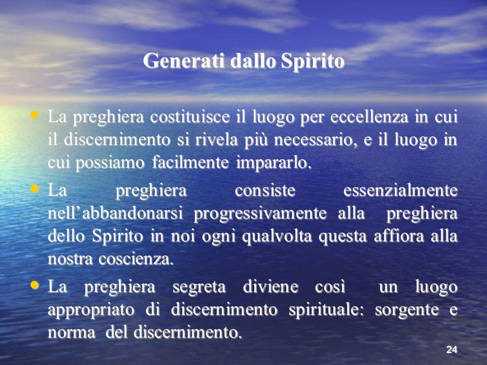 24 Generati dallo Spirito La preghiera costituisce il luogo per eccellenza in cui il discernimento si rivela più necessario, e il luogo in cui possiam