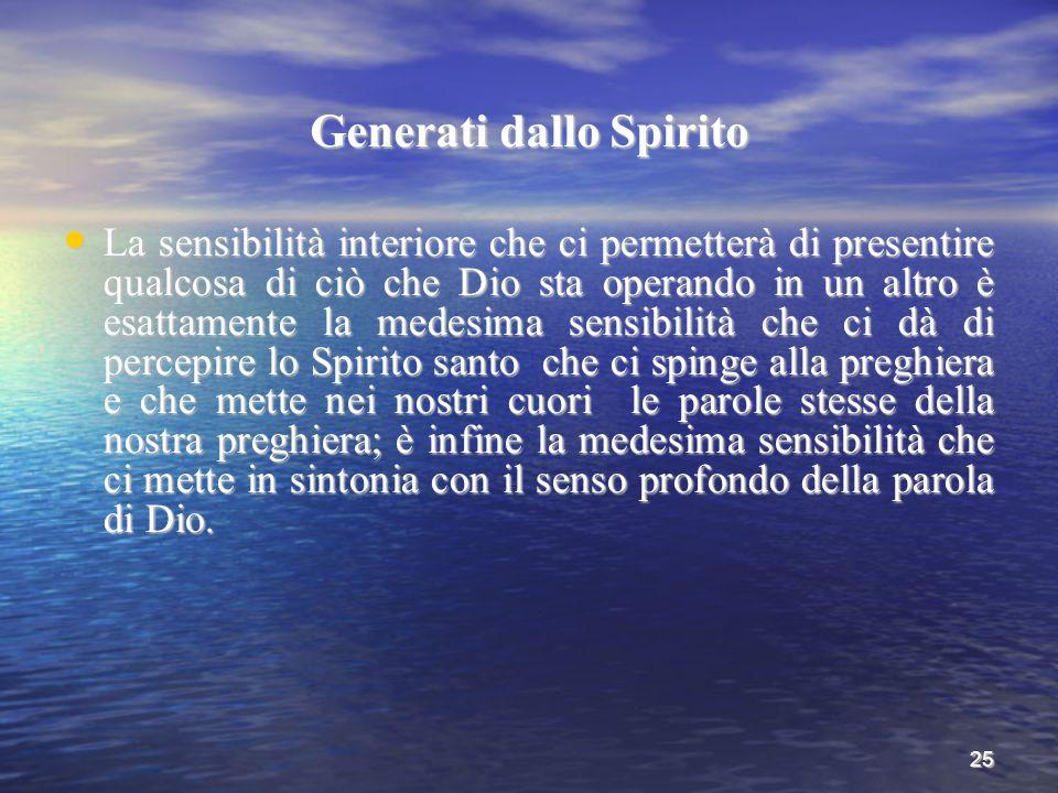 25 Generati dallo Spirito La sensibilità interiore che ci permetterà di presentire qualcosa di ciò che Dio sta operando in un altro è esattamente la m