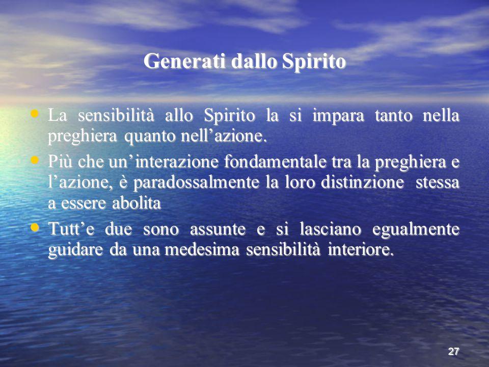 27 Generati dallo Spirito La sensibilità allo Spirito la si impara tanto nella preghiera quanto nell'azione. La sensibilità allo Spirito la si impara