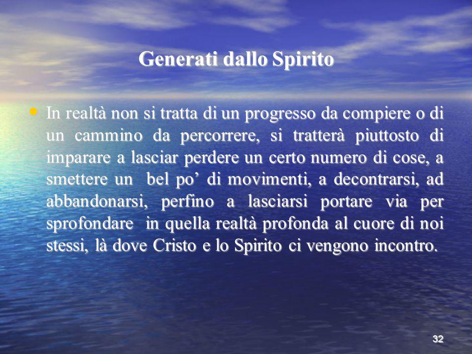32 Generati dallo Spirito In realtà non si tratta di un progresso da compiere o di un cammino da percorrere, si tratterà piuttosto di imparare a lasci
