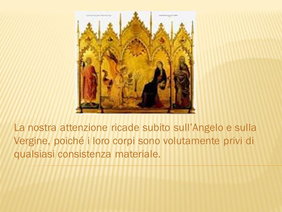 La nostra attenzione ricade subito sull'Angelo e sulla Vergine, poiché i loro corpi sono volutamente privi di qualsiasi consistenza materiale.