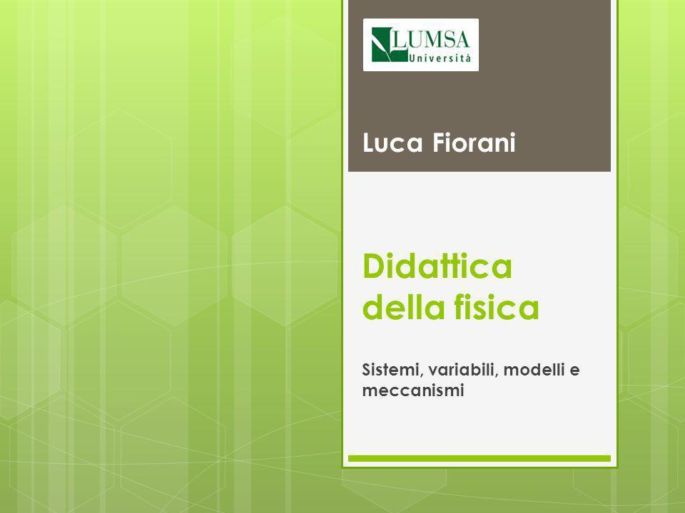 Didattica della fisica Sistemi, variabili, modelli e meccanismi Luca Fiorani