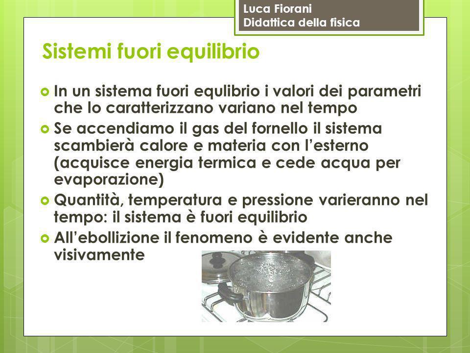 Luca Fiorani Didattica della fisica Sistemi fuori equilibrio  In un sistema fuori equlibrio i valori dei parametri che lo caratterizzano variano nel