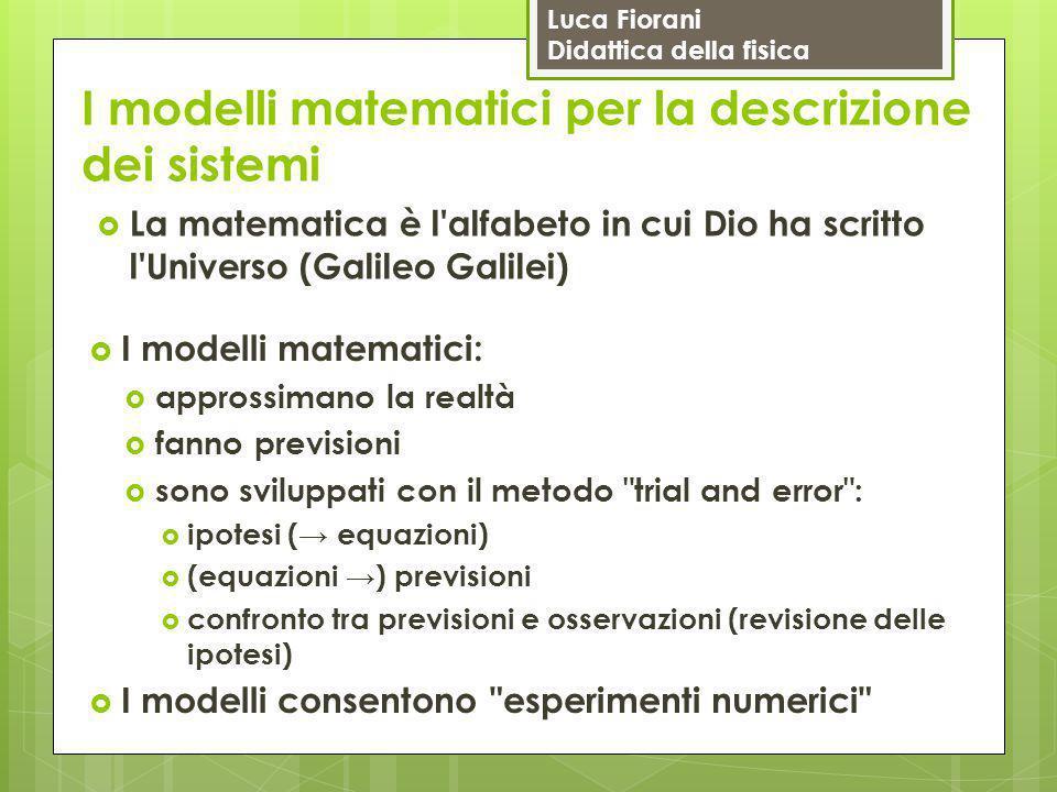 Luca Fiorani Didattica della fisica I modelli matematici per la descrizione dei sistemi  La matematica è l'alfabeto in cui Dio ha scritto l'Universo