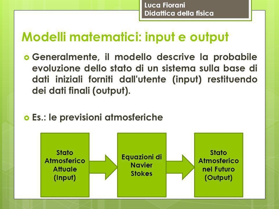 Luca Fiorani Didattica della fisica Modelli matematici: input e output  Generalmente, il modello descrive la probabile evoluzione dello stato di un s