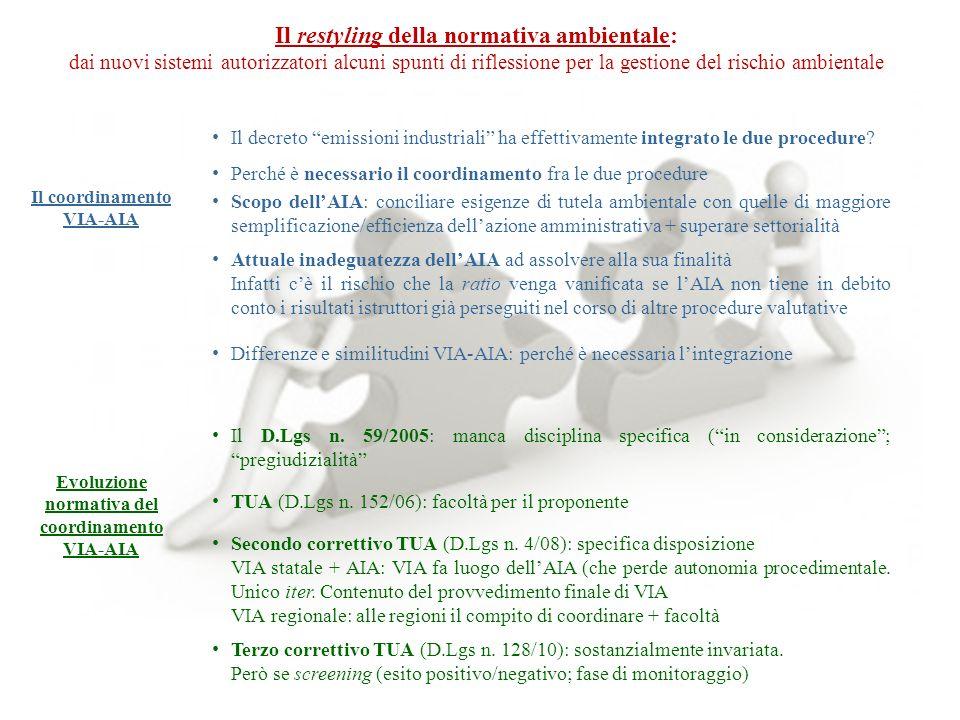 Il restyling della normativa ambientale: dai nuovi sistemi autorizzatori alcuni spunti di riflessione per la gestione del rischio ambientale I limiti dell'integrazione VIA-AIA Criticità Mancanza di accorgimenti procedurali affinché tale reductio ad unum fosse preceduta da una procedura unitaria (contestuale valutazione per aspetto dinamico e statico)  Fasi istruttorie affidate a due diversi organi consultivi (Commissione tecnica-VIA e Commissione istruttoria AIA) Conseguenze: i proponenti sono costretti a sottoporre i propri elaborati relativi allo stesso progetto alle due commissioni VIA regionale: incertezza di diritto e cristallizzazione di procedimenti tutt'altro che snelli: due distinti binari Novità introdotte dal decreto emissioni industriali Scopo: non perfezionare il coordinamento ma rinnovare la disciplina AIA Il D.Lgs n.