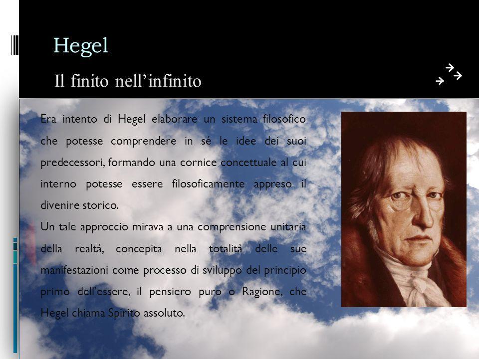 Hegel Il finito nell'infinito Era intento di Hegel elaborare un sistema filosofico che potesse comprendere in sé le idee dei suoi predecessori, formando una cornice concettuale al cui interno potesse essere filosoficamente appreso il divenire storico.