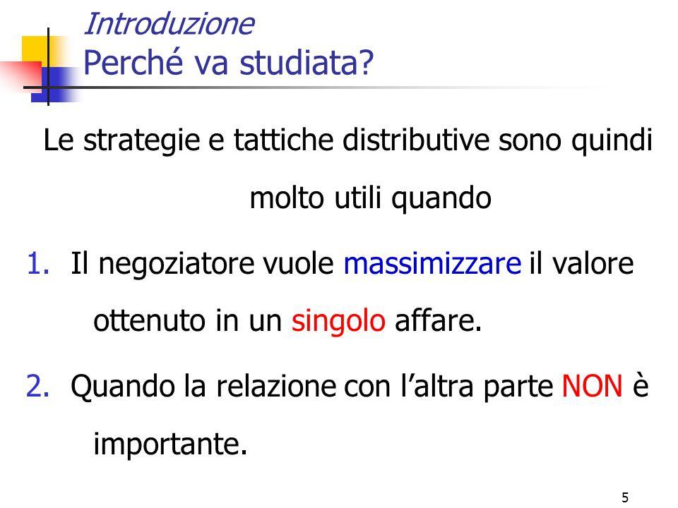 5 Introduzione Perché va studiata? Le strategie e tattiche distributive sono quindi molto utili quando 1.Il negoziatore vuole massimizzare il valore o