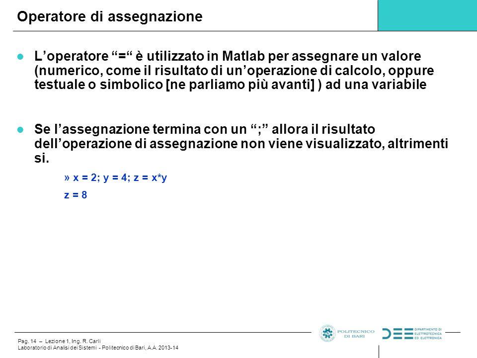 """Pag. 14 – Lezione 1, Ing. R. Carli Laboratorio di Analisi dei Sistemi - Politecnico di Bari, A.A. 2013-14 L'operatore """"="""" è utilizzato in Matlab per a"""