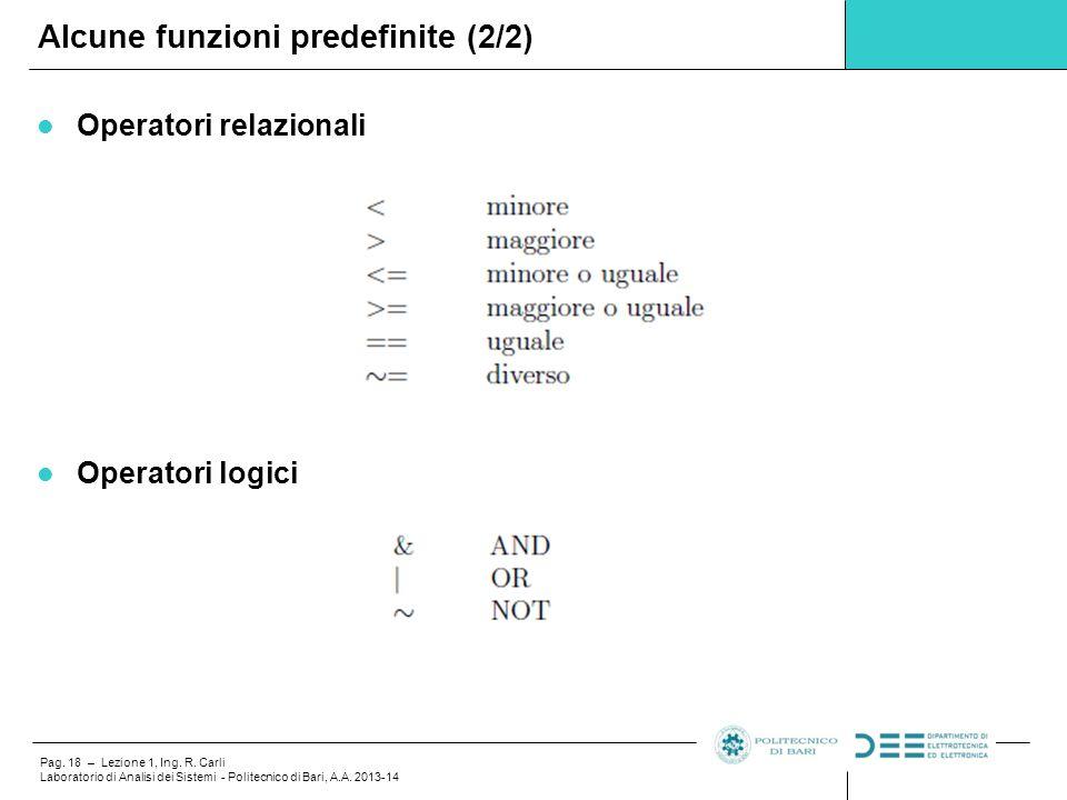 Pag. 18 – Lezione 1, Ing. R. Carli Laboratorio di Analisi dei Sistemi - Politecnico di Bari, A.A. 2013-14 Operatori relazionali Operatori logici Alcun