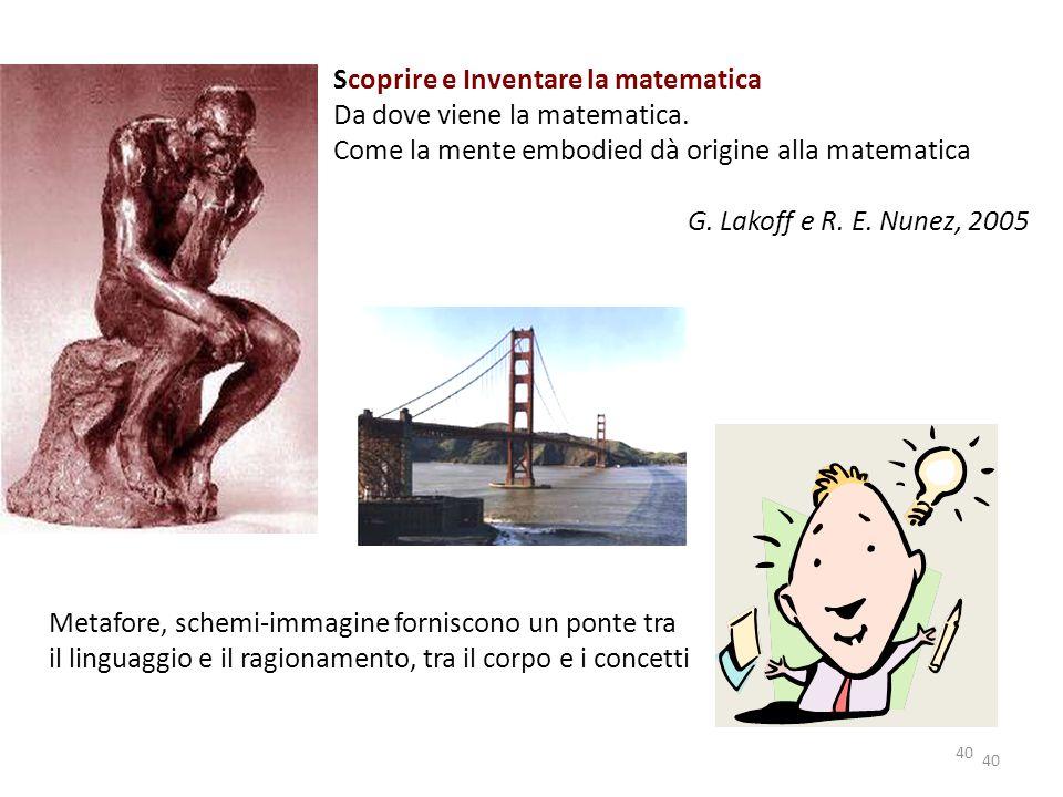 40 Scoprire e Inventare la matematica Da dove viene la matematica. Come la mente embodied dà origine alla matematica G. Lakoff e R. E. Nunez, 2005 Met
