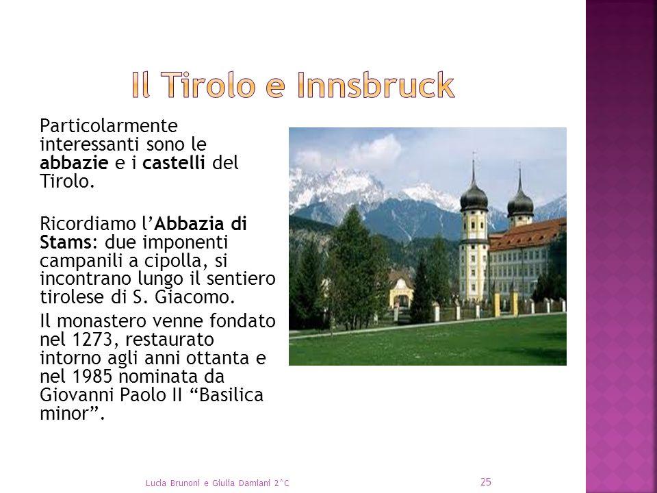 Particolarmente interessanti sono le abbazie e i castelli del Tirolo. Ricordiamo l'Abbazia di Stams: due imponenti campanili a cipolla, si incontrano