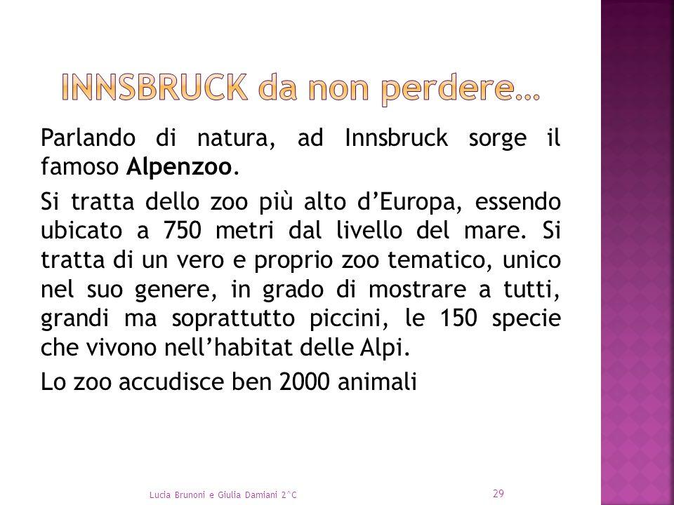 Parlando di natura, ad Innsbruck sorge il famoso Alpenzoo. Si tratta dello zoo più alto d'Europa, essendo ubicato a 750 metri dal livello del mare. Si