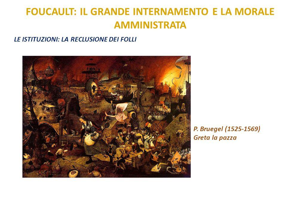 FOUCAULT: IL GRANDE INTERNAMENTO E LA MORALE AMMINISTRATA LE ISTITUZIONI: LA RECLUSIONE DEI FOLLI P. Bruegel (1525-1569) Greta la pazza